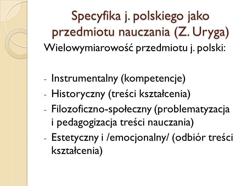 Specyfika j. polskiego jako przedmiotu nauczania (Z. Uryga) Wielowymiarowość przedmiotu j. polski: - Instrumentalny (kompetencje) - Historyczny (treśc