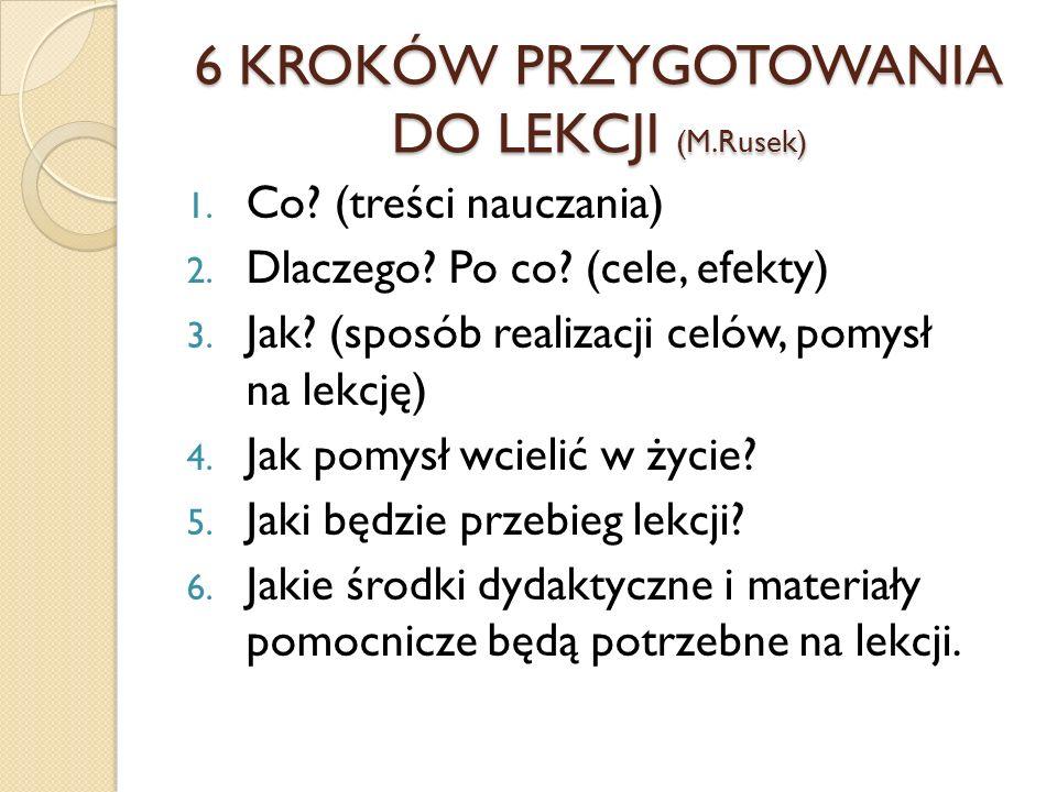 6 KROKÓW PRZYGOTOWANIA DO LEKCJI (M.Rusek) 1. Co? (treści nauczania) 2. Dlaczego? Po co? (cele, efekty) 3. Jak? (sposób realizacji celów, pomysł na le