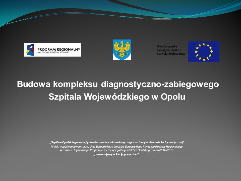 Budowa kompleksu diagnostyczno-zabiegowego Szpitala Wojewódzkiego w Opolu Szpitale Opolskie gwarancją bezpieczeństwa zdrowotnego regionu i bazą kształcenia kadry medycznej Projekt współfinansowany przez Unię Europejską ze środków Europejskiego Funduszu Rozwoju Regionalnego w ramach Regionalnego Programu Operacyjnego Województwa Opolskiego na lata 2007-2013 inwestujemy w Twoją przyszłość Unia Europejska Europejski Fundusz Rozwoju Regionalnego