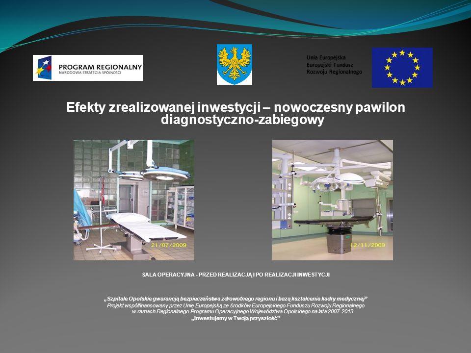 Efekty zrealizowanej inwestycji – nowoczesny pawilon diagnostyczno-zabiegowy SALA OPERACYJNA - PRZED REALIZACJĄ I PO REALIZACJI INWESTYCJI Szpitale Opolskie gwarancją bezpieczeństwa zdrowotnego regionu i bazą kształcenia kadry medycznej Projekt współfinansowany przez Unię Europejską ze środków Europejskiego Funduszu Rozwoju Regionalnego w ramach Regionalnego Programu Operacyjnego Województwa Opolskiego na lata 2007-2013 inwestujemy w Twoją przyszłość Unia Europejska Europejski Fundusz Rozwoju Regionalnego