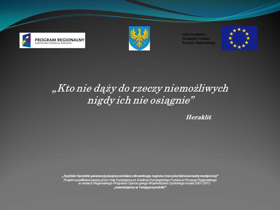 Kto nie dąży do rzeczy niemożliwych nigdy ich nie osiągnie Heraklit Szpitale Opolskie gwarancją bezpieczeństwa zdrowotnego regionu i bazą kształcenia kadry medycznej Projekt współfinansowany przez Unię Europejską ze środków Europejskiego Funduszu Rozwoju Regionalnego w ramach Regionalnego Programu Operacyjnego Województwa Opolskiego na lata 2007-2013 inwestujemy w Twoją przyszłość Unia Europejska Europejski Fundusz Rozwoju Regionalnego