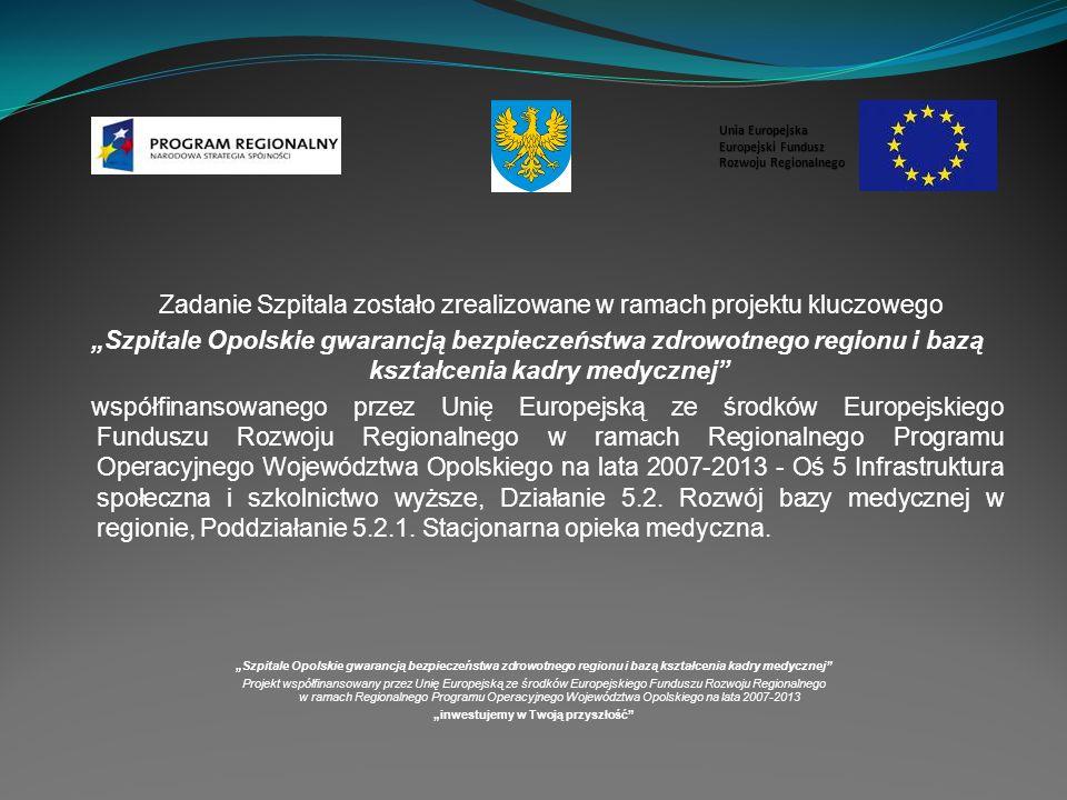 Cel podstawowy Zadania – poddziałania: poprawa jakości usług zdrowotnych w stacjonarnej opiece medycznej Szpitale Opolskie gwarancją bezpieczeństwa zdrowotnego regionu i bazą kształcenia kadry medycznej Projekt współfinansowany przez Unię Europejską ze środków Europejskiego Funduszu Rozwoju Regionalnego w ramach Regionalnego Programu Operacyjnego Województwa Opolskiego na lata 2007-2013 inwestujemy w Twoją przyszłość Unia Europejska Europejski Fundusz Rozwoju Regionalnego