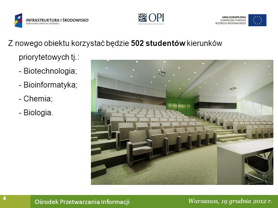 Ośrodek Przetwarzania Informacji Warszawa, ……… 4 Z nowego obiektu korzystać będzie 502 studentów kierunków priorytetowych tj.: - Biotechnologia; - Bioinformatyka; - Chemia; - Biologia.