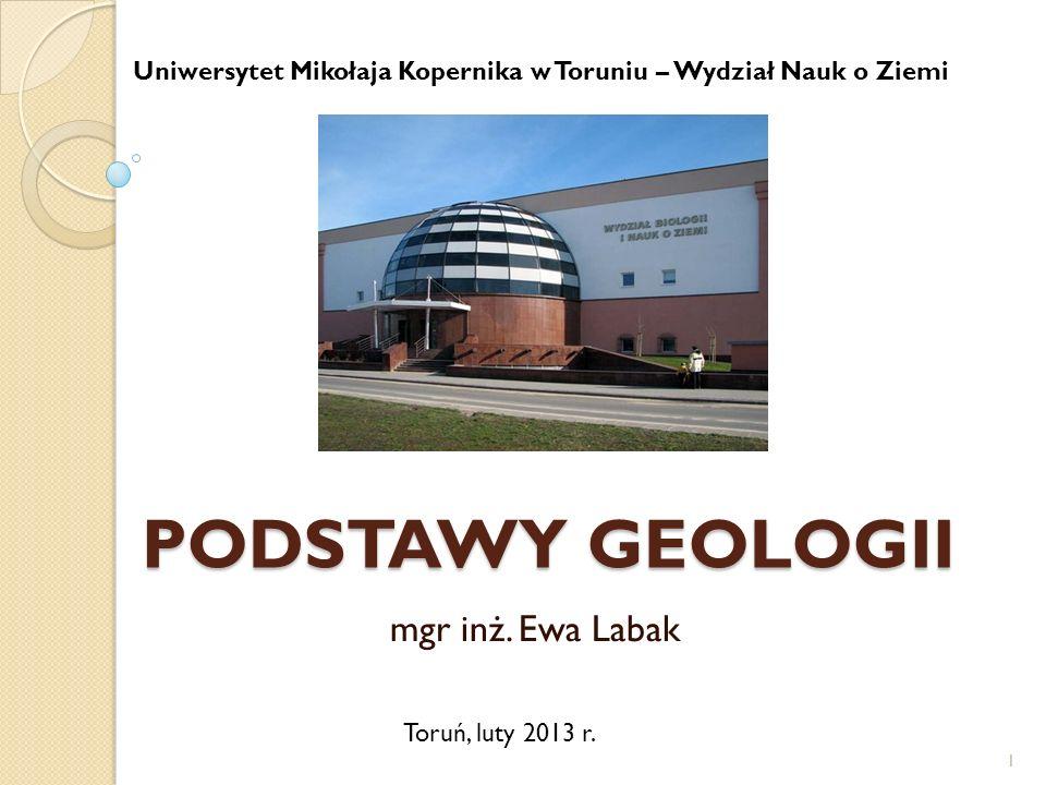 PODSTAWY GEOLOGII mgr inż. Ewa Labak 1 Uniwersytet Mikołaja Kopernika w Toruniu – Wydział Nauk o Ziemi Toruń, luty 2013 r.