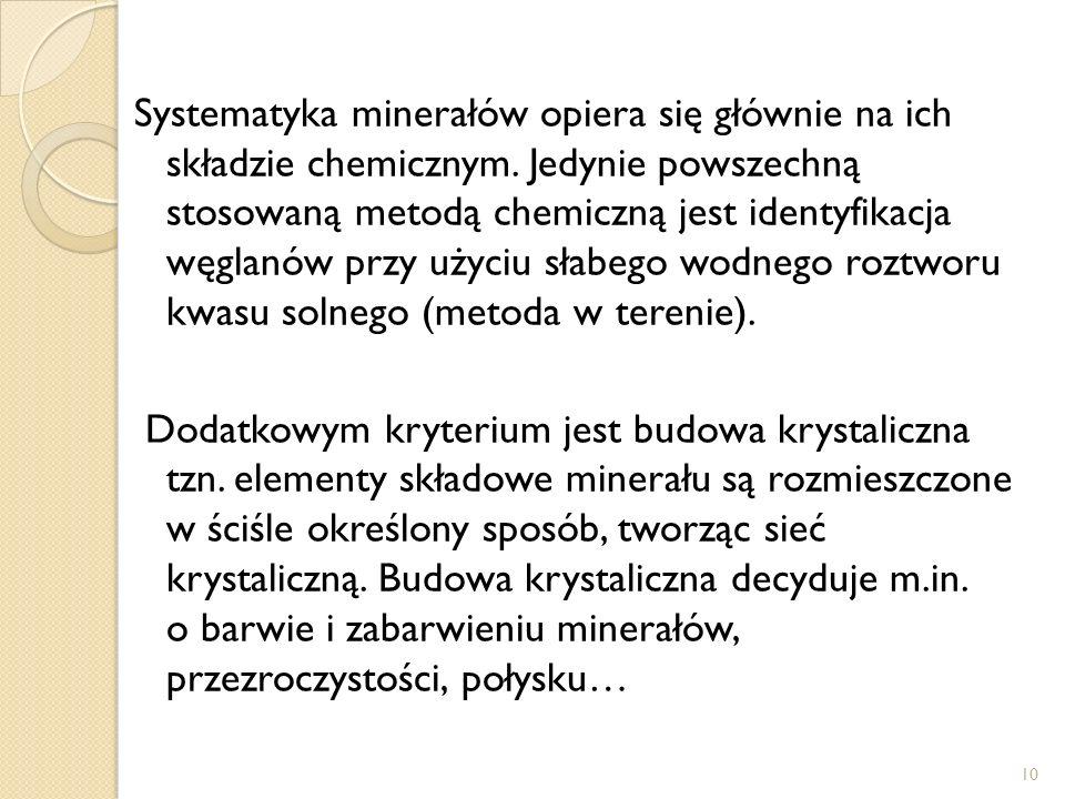 Systematyka minerałów opiera się głównie na ich składzie chemicznym. Jedynie powszechną stosowaną metodą chemiczną jest identyfikacja węglanów przy uż