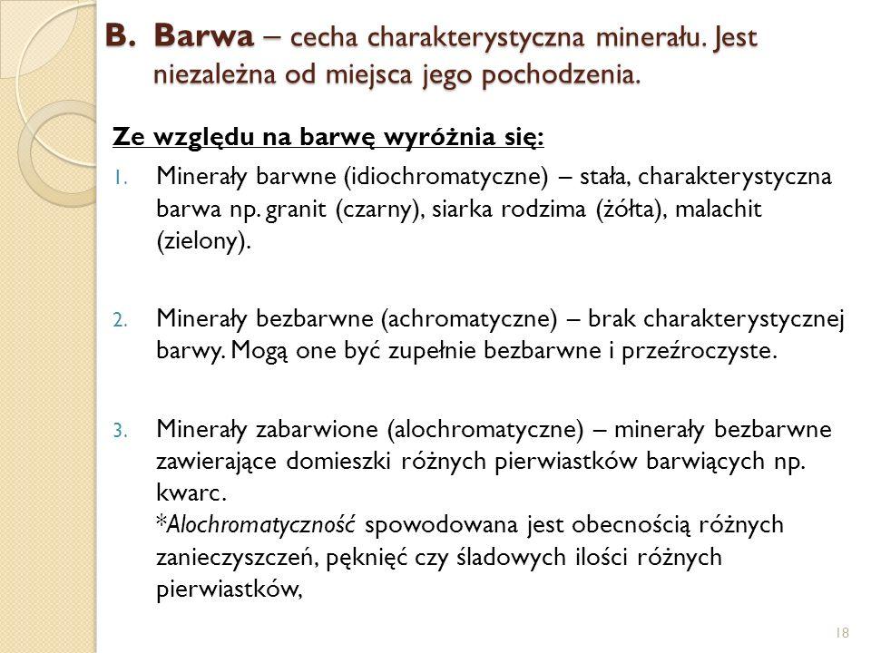 B.Barwa – cecha charakterystyczna minerału. Jest niezależna od miejsca jego pochodzenia. Ze względu na barwę wyróżnia się: 1. Minerały barwne (idiochr