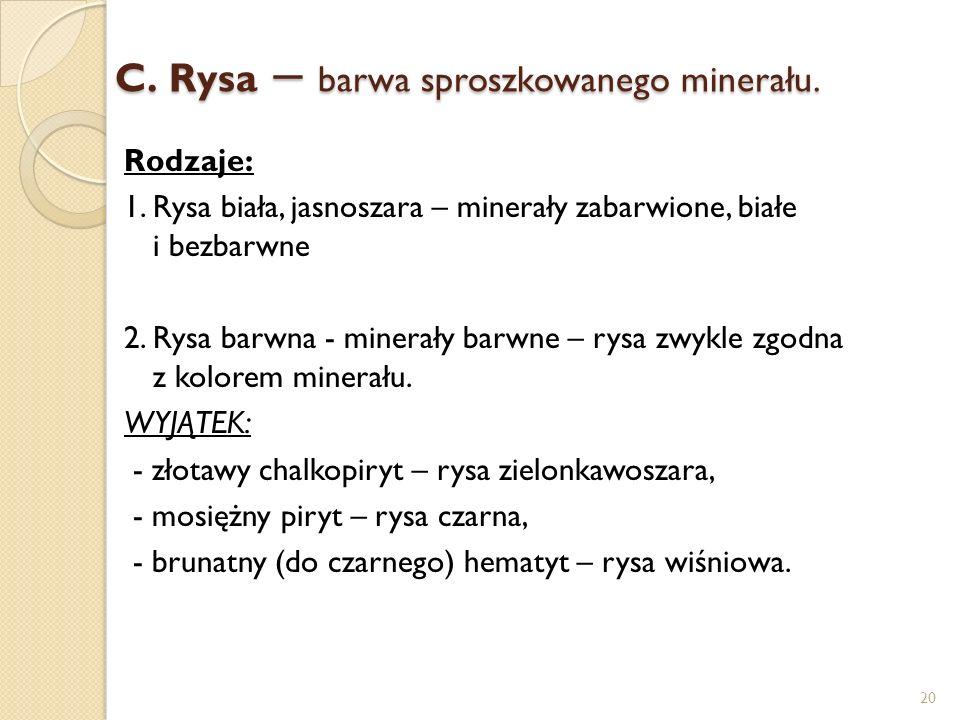 C.Rysa – barwa sproszkowanego minerału. Rodzaje: 1. Rysa biała, jasnoszara – minerały zabarwione, białe i bezbarwne 2. Rysa barwna - minerały barwne –
