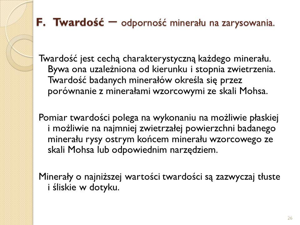 F.Twardość – odporność minerału na zarysowania. Twardość jest cechą charakterystyczną każdego minerału. Bywa ona uzależniona od kierunku i stopnia zwi