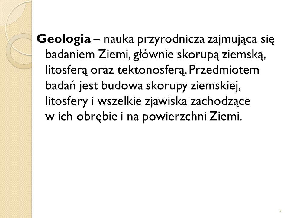 Geologia – nauka przyrodnicza zajmująca się badaniem Ziemi, głównie skorupą ziemską, litosferą oraz tektonosferą. Przedmiotem badań jest budowa skorup