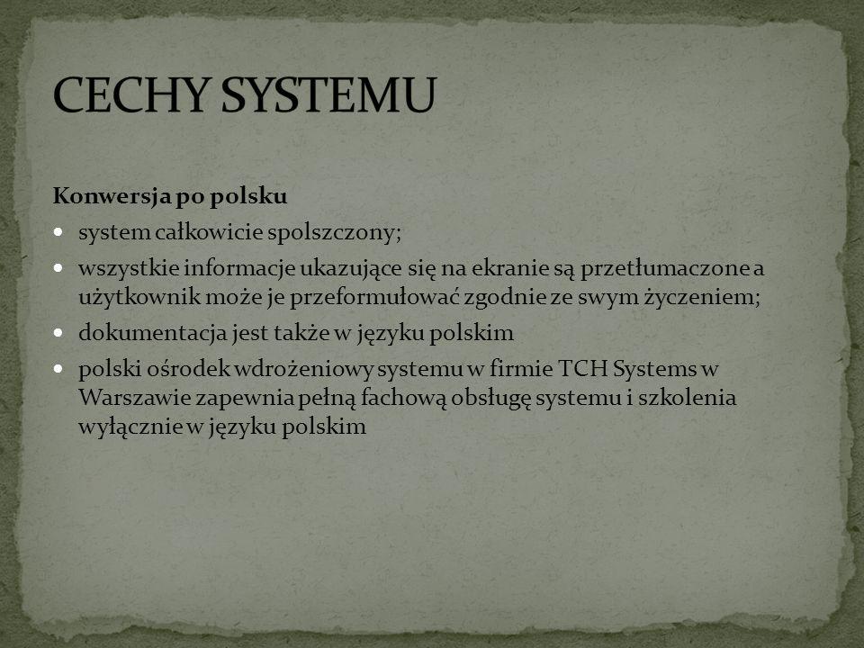 Konwersja po polsku system całkowicie spolszczony; wszystkie informacje ukazujące się na ekranie są przetłumaczone a użytkownik może je przeformułować zgodnie ze swym życzeniem; dokumentacja jest także w języku polskim polski ośrodek wdrożeniowy systemu w firmie TCH Systems w Warszawie zapewnia pełną fachową obsługę systemu i szkolenia wyłącznie w języku polskim