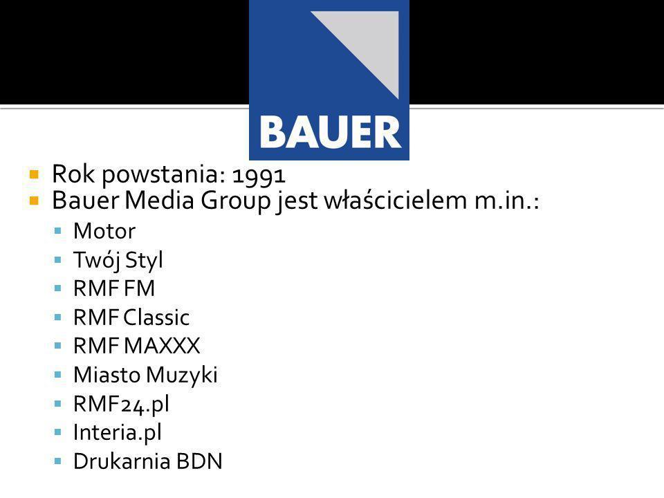Rok powstania: 1991 Bauer Media Group jest właścicielem m.in.: Motor Twój Styl RMF FM RMF Classic RMF MAXXX Miasto Muzyki RMF24.pl Interia.pl Drukarnia BDN