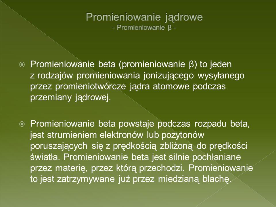 Promieniowanie beta (promieniowanie β) to jeden z rodzajów promieniowania jonizującego wysyłanego przez promieniotwórcze jądra atomowe podczas przemia