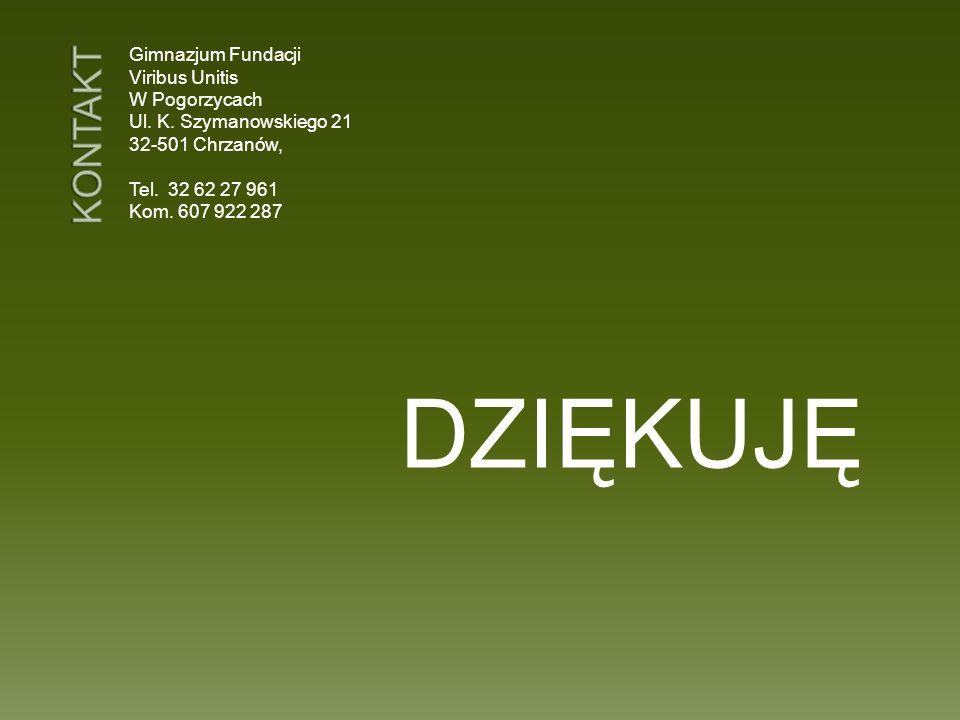 Gimnazjum Fundacji Viribus Unitis W Pogorzycach Ul. K. Szymanowskiego 21 32-501 Chrzanów, Tel. 32 62 27 961 Kom. 607 922 287 DZIĘKUJĘ