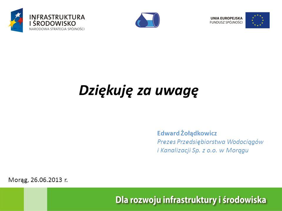Dziękuję za uwagę Edward Żołądkowicz Prezes Przedsiębiorstwa Wodociągów i Kanalizacji Sp. z o.o. w Morągu Morąg, 26.06.2013 r.