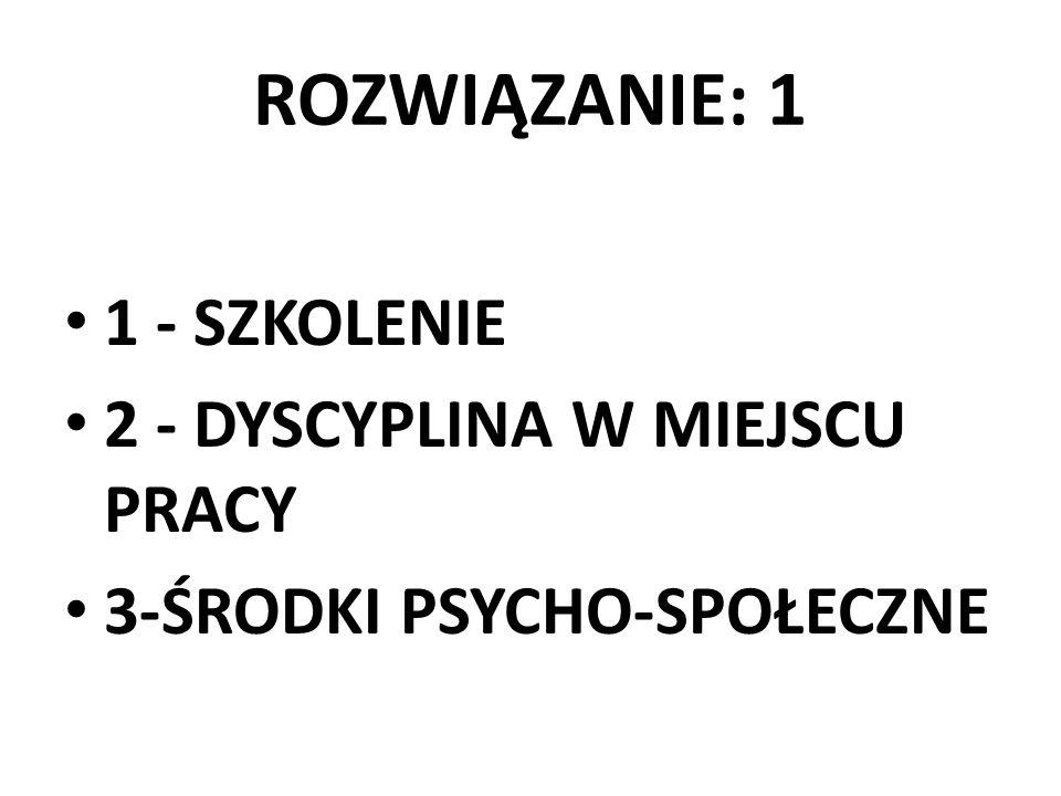 ROZWIĄZANIE: 1 1 - SZKOLENIE 2 - DYSCYPLINA W MIEJSCU PRACY 3-ŚRODKI PSYCHO-SPOŁECZNE