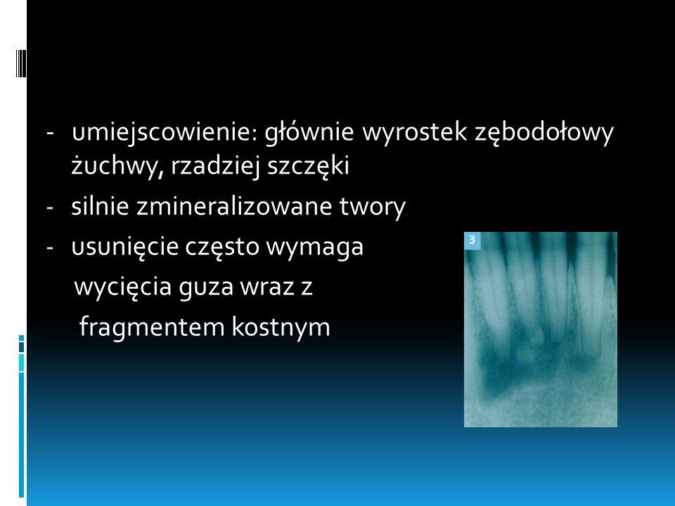 - umiejscowienie: głównie wyrostek zębodołowy żuchwy, rzadziej szczęki - silnie zmineralizowane twory - usunięcie często wymaga wycięcia guza wraz z f