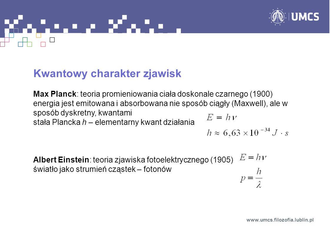 Kwantowy charakter zjawisk Max Planck: teoria promieniowania ciała doskonale czarnego (1900) energia jest emitowana i absorbowana nie sposób ciągły (M