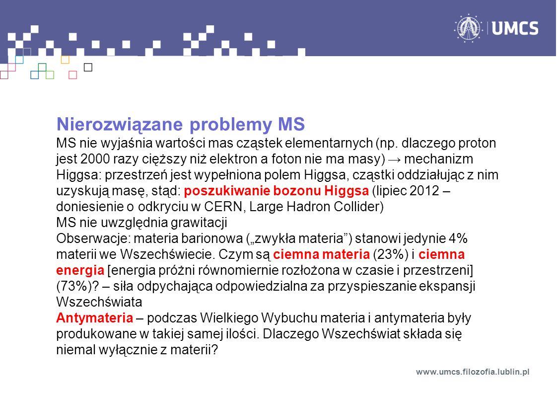Nierozwiązane problemy MS MS nie wyjaśnia wartości mas cząstek elementarnych (np. dlaczego proton jest 2000 razy cięższy niż elektron a foton nie ma m