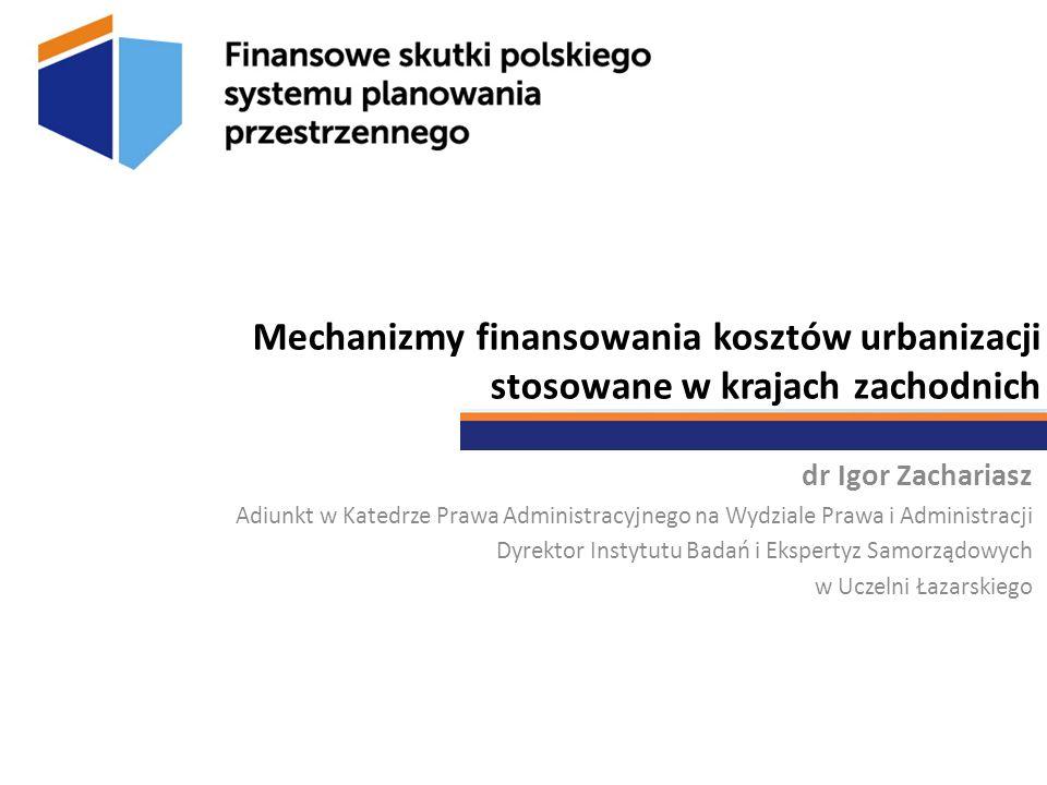 Mechanizmy finansowania kosztów urbanizacji stosowane w krajach zachodnich dr Igor Zachariasz Adiunkt w Katedrze Prawa Administracyjnego na Wydziale P