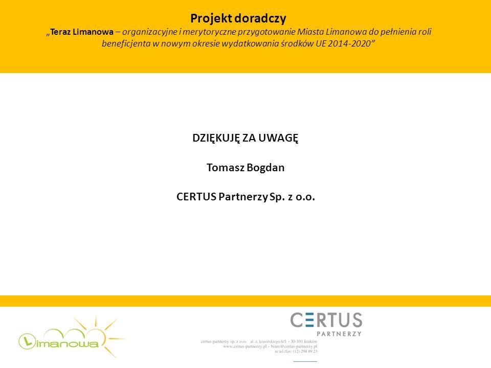 DZIĘKUJĘ ZA UWAGĘ Tomasz Bogdan CERTUS Partnerzy Sp. z o.o. Projekt doradczy Teraz Limanowa – organizacyjne i merytoryczne przygotowanie Miasta Limano