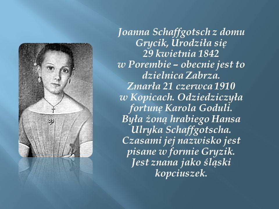 Joanna Schaffgotsch z domu Grycik, Urodziła się 29 kwietnia 1842 w Porembie – obecnie jest to dzielnica Zabrza. Zmarła 21 czerwca 1910 w Kopicach. Odz