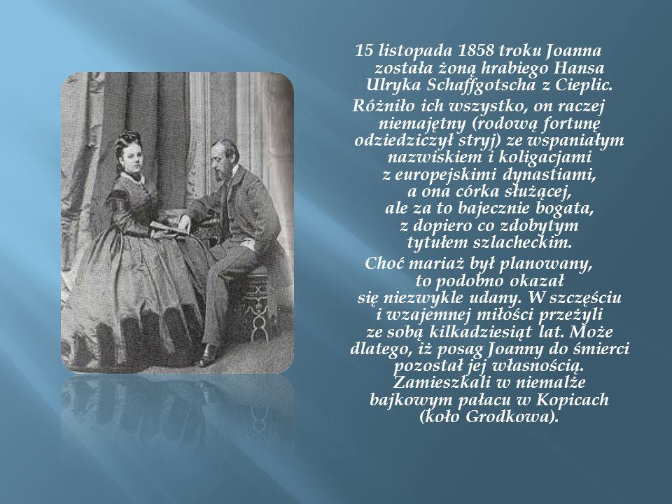 15 listopada 1858 troku Joanna została żoną hrabiego Hansa Ulryka Schaffgotscha z Cieplic. Różniło ich wszystko, on raczej niemajętny (rodową fortunę