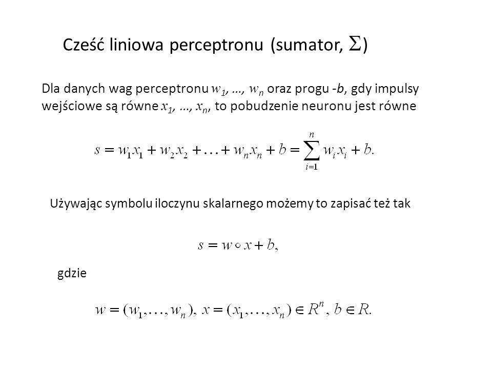Cześć liniowa perceptronu (sumator, ) Dla danych wag perceptronu w 1, …, w n oraz progu -b, gdy impulsy wejściowe są równe x 1, …, x n, to pobudzenie