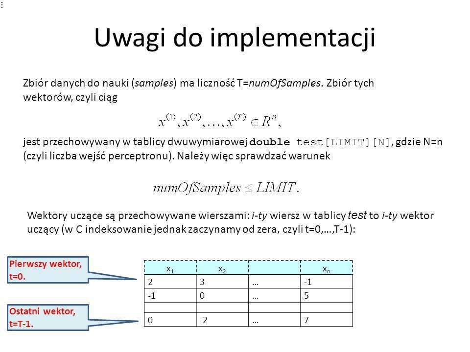 Uwagi do implementacji Zbiór danych do nauki (samples) ma liczność T=numOfSamples. Zbiór tych wektorów, czyli ciąg jest przechowywany w tablicy dwuwym