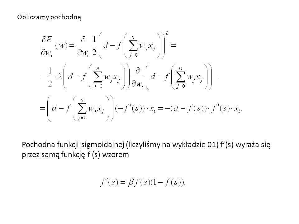 Obliczamy pochodną Pochodna funkcji sigmoidalnej (liczyliśmy na wykładzie 01) f(s) wyraża się przez samą funkcję f (s) wzorem
