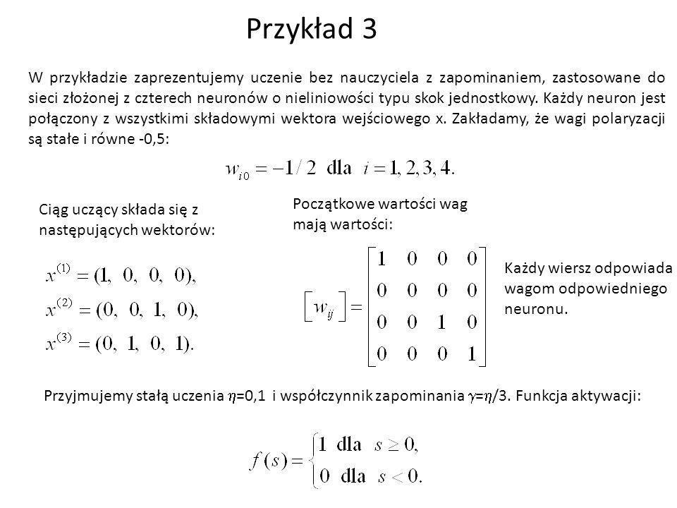 Przykład 3 W przykładzie zaprezentujemy uczenie bez nauczyciela z zapominaniem, zastosowane do sieci złożonej z czterech neuronów o nieliniowości typu