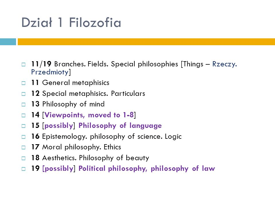 Dział 1 Filozofia 11/19 Branches. Fields. Special philosophies [Things – Rzeczy. Przedmioty] 11 General metaphisics 12 Special metaphisics. Particular