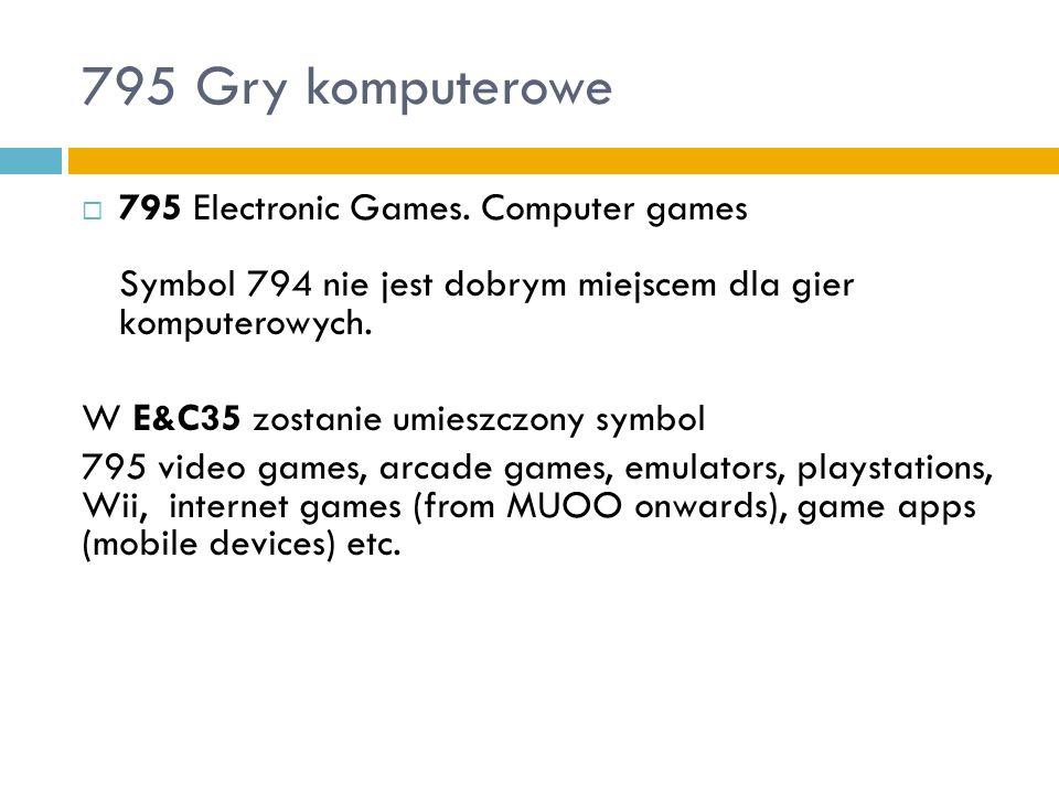 795 Gry komputerowe 795 Electronic Games. Computer games Symbol 794 nie jest dobrym miejscem dla gier komputerowych. W E&C35 zostanie umieszczony symb