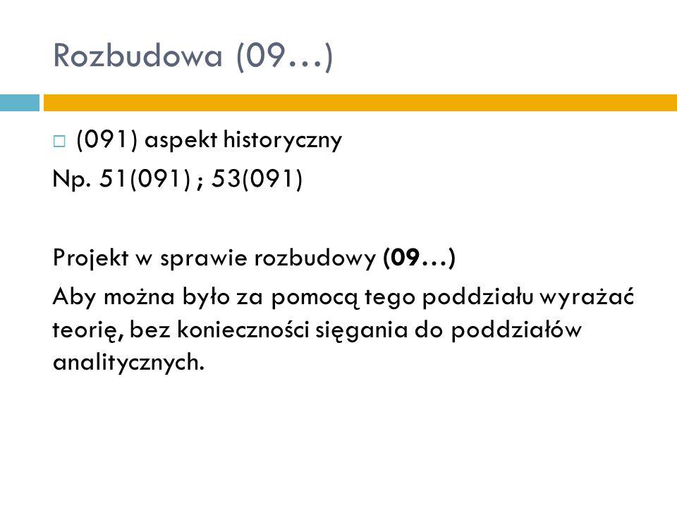 Rozbudowa (09…) (091) aspekt historyczny Np. 51(091) ; 53(091) Projekt w sprawie rozbudowy (09…) Aby można było za pomocą tego poddziału wyrażać teori