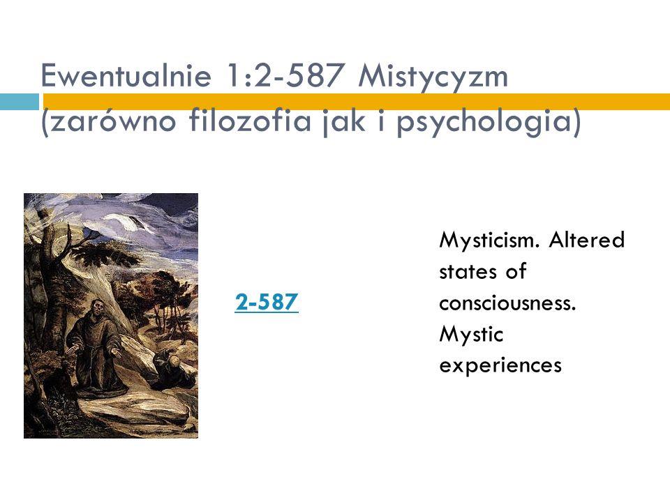 Ewentualnie 1:2-587 Mistycyzm (zarówno filozofia jak i psychologia) 2 587 Mysticism. Altered states of consciousness. Mystic experiences