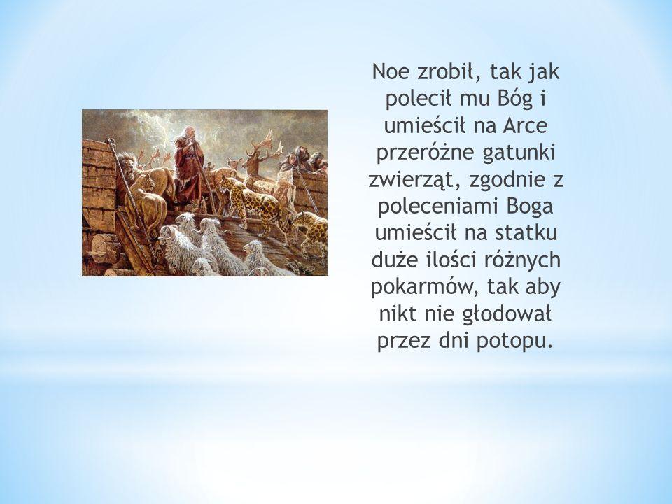 Noe zrobił, tak jak polecił mu Bóg i umieścił na Arce przeróżne gatunki zwierząt, zgodnie z poleceniami Boga umieścił na statku duże ilości różnych po