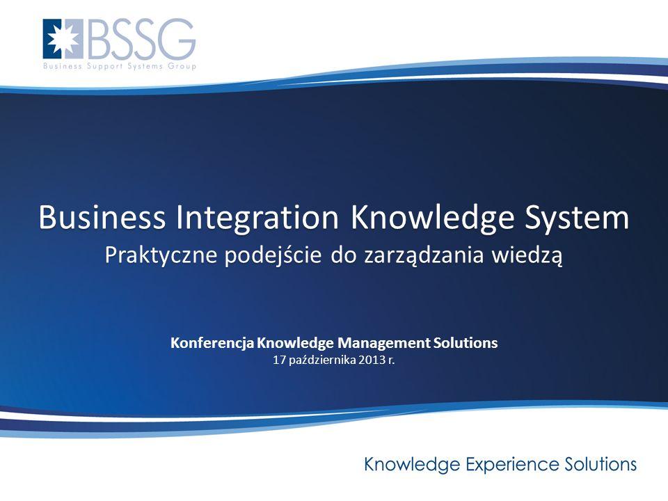 Business Integration Knowledge System Praktyczne podejście do zarządzania wiedzą Konferencja Knowledge Management Solutions 17 października 2013 r.
