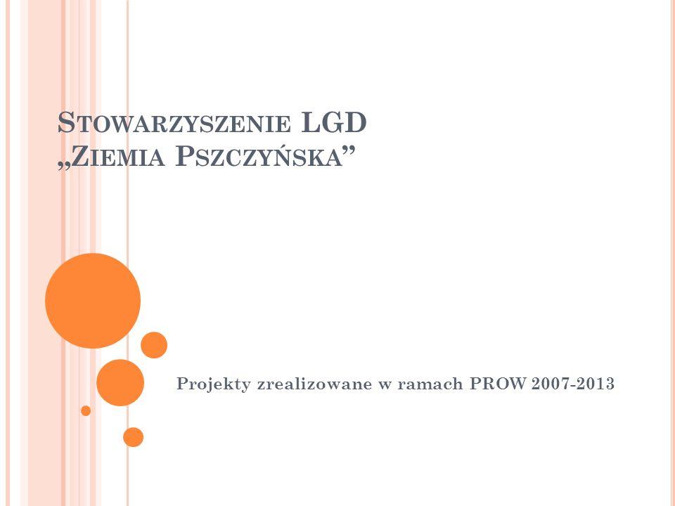 S TOWARZYSZENIE LGD Z IEMIA P SZCZYŃSKA Projekty zrealizowane w ramach PROW 2007-2013