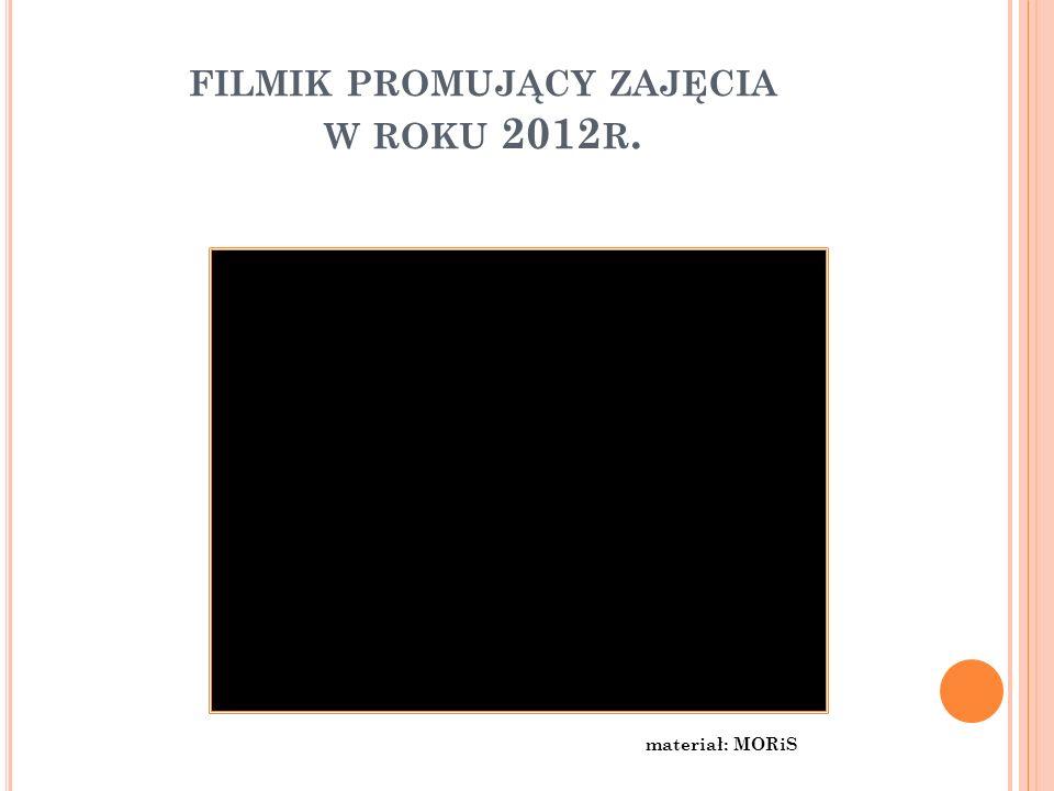 FILMIK PROMUJĄCY ZAJĘCIA W ROKU 2012 R. materiał: MORiS