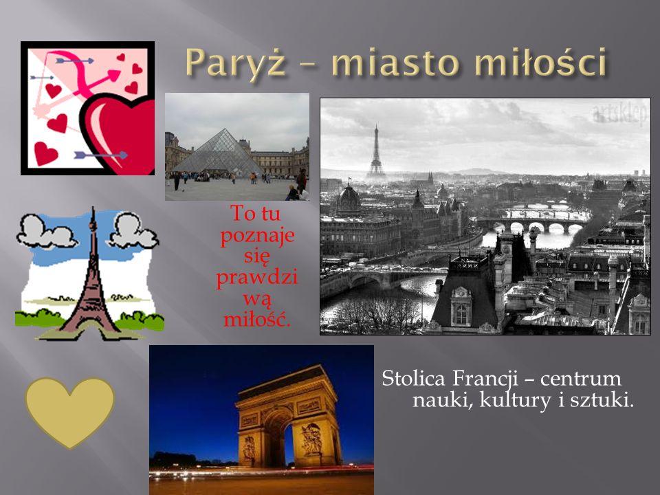 To tu poznaje się prawdzi wą miłość. Stolica Francji – centrum nauki, kultury i sztuki.