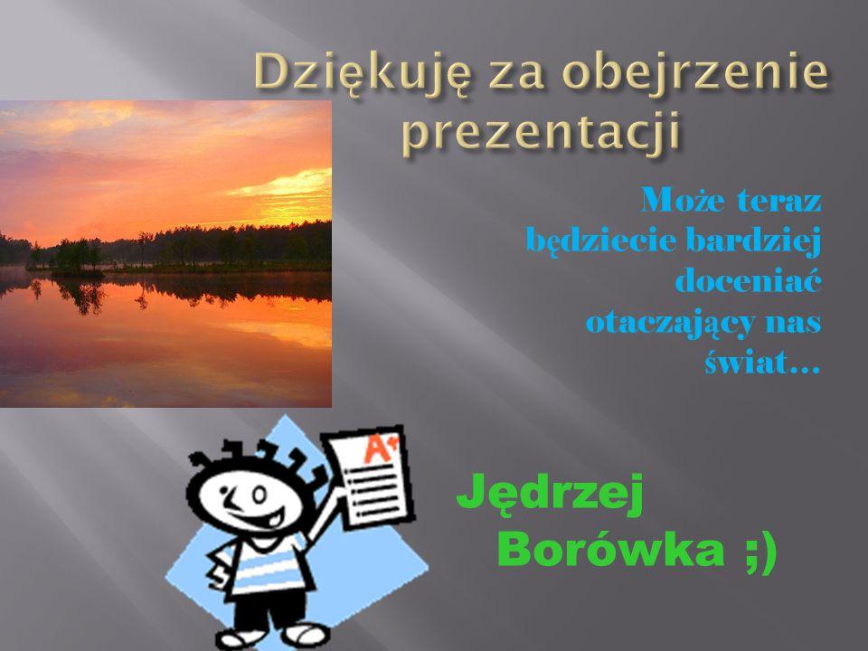 Mo ż e teraz b ę dziecie bardziej doceniać otaczaj ą cy nas ś wiat… Jędrzej Borówka ;)
