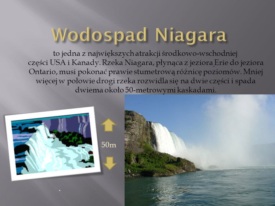 . to jedna z największych atrakcji środkowo-wschodniej części USA i Kanady. Rzeka Niagara, płynąca z jeziora Erie do jeziora Ontario, musi pokonać pra