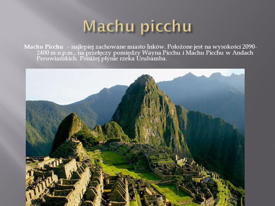 Machu Picchu – najlepiej zachowane miasto Inków. Położone jest na wysokości 2090- 2400 m n.p.m., na przełęczy pomiędzy Wayna Picchu i Machu Picchu w A