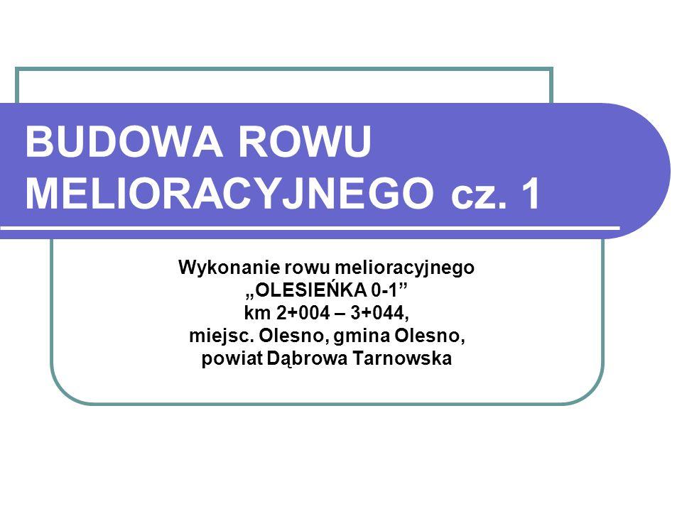BUDOWA ROWU MELIORACYJNEGO cz. 1 Wykonanie rowu melioracyjnego OLESIEŃKA 0-1 km 2+004 – 3+044, miejsc. Olesno, gmina Olesno, powiat Dąbrowa Tarnowska
