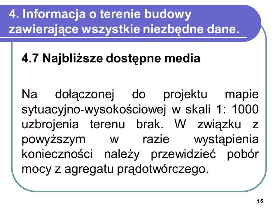 15 4. Informacja o terenie budowy zawierające wszystkie niezbędne dane. 4.7 Najbliższe dostępne media Na dołączonej do projektu mapie sytuacyjno-wysok