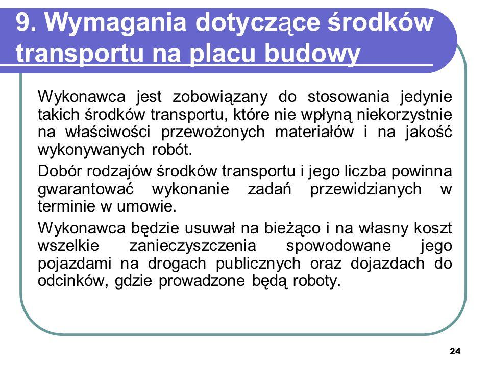 24 9. Wymagania dotyczące środków transportu na placu budowy Wykonawca jest zobowiązany do stosowania jedynie takich środków transportu, które nie wpł