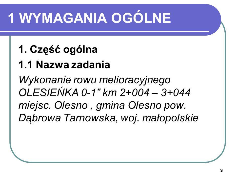 3 1 WYMAGANIA OGÓLNE 1. Część ogólna 1.1 Nazwa zadania Wykonanie rowu melioracyjnego OLESIEŃKA 0-1 km 2+004 – 3+044 miejsc. Olesno, gmina Olesno pow.