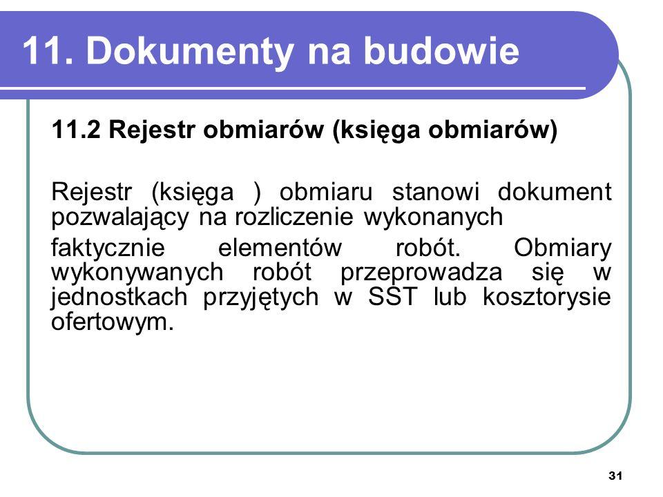 31 11. Dokumenty na budowie 11.2 Rejestr obmiarów (księga obmiarów) Rejestr (księga ) obmiaru stanowi dokument pozwalający na rozliczenie wykonanych f