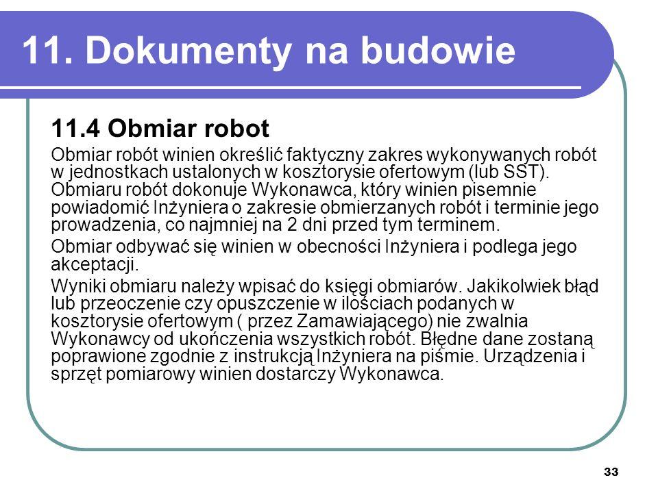 33 11. Dokumenty na budowie 11.4 Obmiar robot Obmiar robót winien określić faktyczny zakres wykonywanych robót w jednostkach ustalonych w kosztorysie