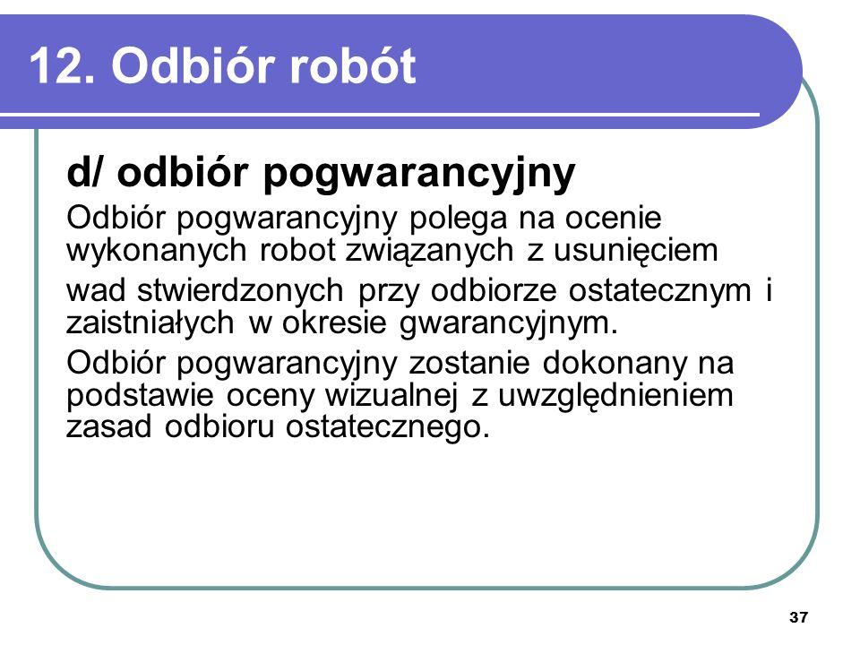 37 12. Odbiór robót d/ odbiór pogwarancyjny Odbiór pogwarancyjny polega na ocenie wykonanych robot związanych z usunięciem wad stwierdzonych przy odbi