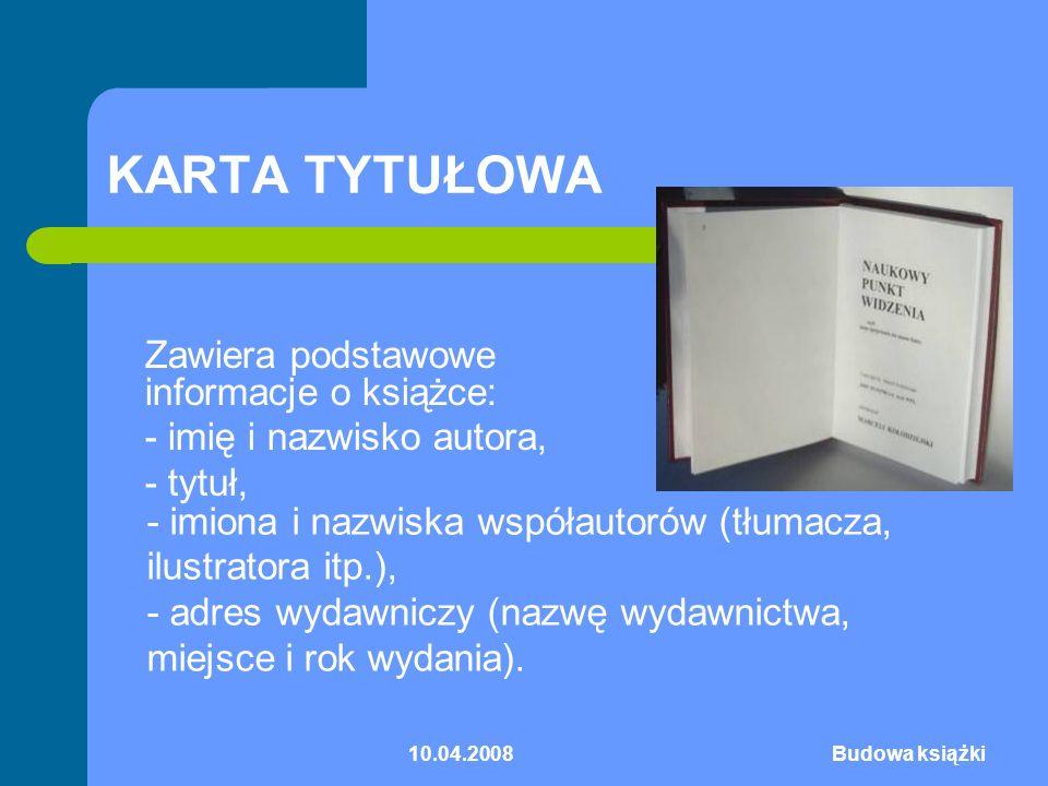 10.04.2008Budowa książki KARTA TYTUŁOWA Zawiera podstawowe informacje o książce: - imię i nazwisko autora, - tytuł, - imiona i nazwiska współautorów (